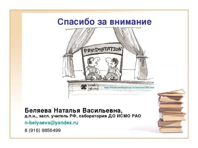 Спасибо за внимание http://www.webisgroup.ru/articles/345.htm Беляева Наталья Васильевна, д.п.н., засл. учитель РФ, лаборатория ДО ИСМО РАО n-belyaeva@yandex.ru 8 (916) 9856499