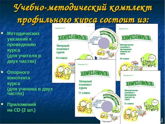 Учебно-методический комплект профильного курса состоит из: Методических указаний к проведению курса (для учителя в двух частях) Опорного конспекта курса (для ученика в двух частях) Приложений на CD (2 шт.)