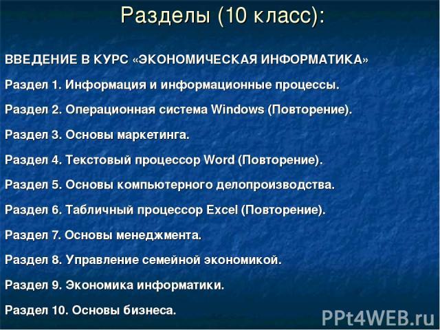 Разделы (10 класс): ВВЕДЕНИЕ В КУРС «ЭКОНОМИЧЕСКАЯ ИНФОРМАТИКА» Раздел 1. Информация и информационные процессы. Раздел 2. Операционная система Windows (Повторение). Раздел 3. Основы маркетинга. Раздел 4. Текстовый процессор Word (Повторение). Раздел…