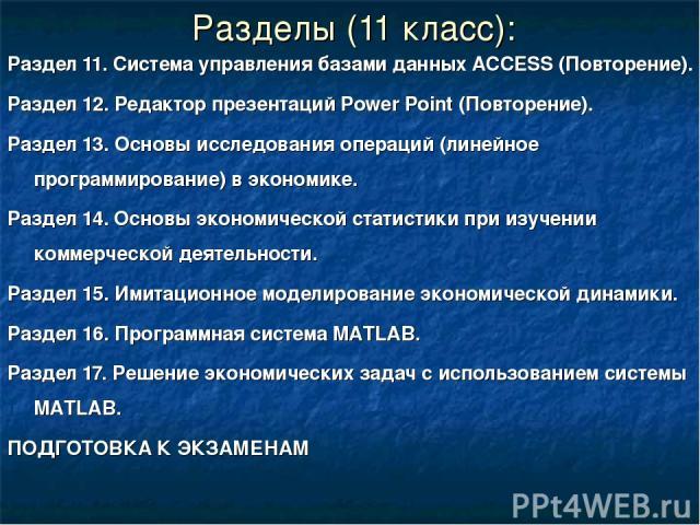 Разделы (11 класс): Раздел 11. Система управления базами данных ACCESS (Повторение). Раздел 12. Редактор презентаций Power Point (Повторение). Раздел 13. Основы исследования операций (линейное программирование) в экономике. Раздел 14. Основы экономи…