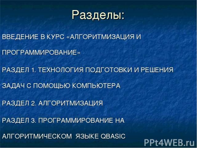 Разделы: ВВЕДЕНИЕ В КУРС «АЛГОРИТМИЗАЦИЯ И ПРОГРАММИРОВАНИЕ» РАЗДЕЛ 1. ТЕХНОЛОГИЯ ПОДГОТОВКИ И РЕШЕНИЯ ЗАДАЧ С ПОМОЩЬЮ КОМПЬЮТЕРА РАЗДЕЛ 2. АЛГОРИТМИЗАЦИЯ РАЗДЕЛ 3. ПРОГРАММИРОВАНИЕ НА АЛГОРИТМИЧЕСКОМ ЯЗЫКЕ QBASIC