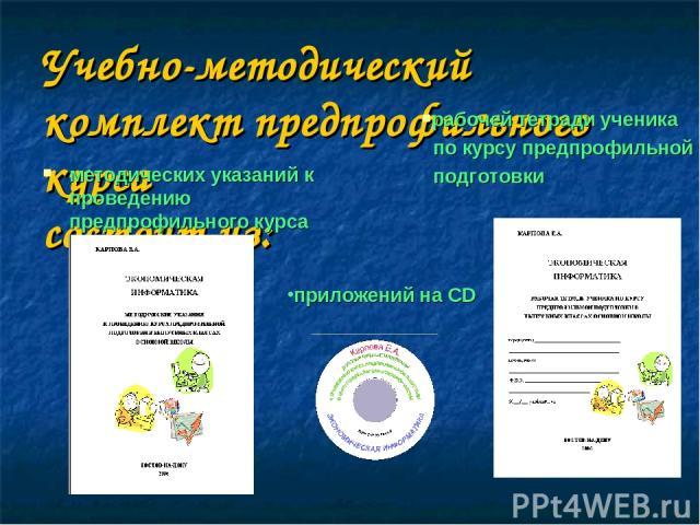 Учебно-методический комплект предпрофильного курса состоит из: методических указаний к проведению предпрофильного курса рабочей тетради ученика по курсу предпрофильной подготовки приложений на CD