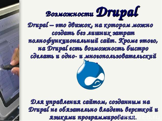 Возможности Drupal Drupal – это движок, на котором можно создать без лишних затрат полнофункциональный сайт. Кроме этого, на Drupal есть возможность быстро сделать и одно- и многопользовательский блог. Для управления сайтом, созданным на Drupal не о…