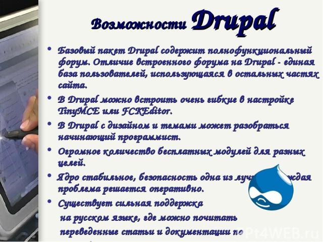 Базовый пакет Drupal содержит полнофункциональный форум. Отличие встроенного форума на Drupal - единая база пользователей, использующаяся в остальных частях сайта. В Drupal можно встроить очень гибкие в настройке TinyMCE или FCKEditor. В Drupal с ди…
