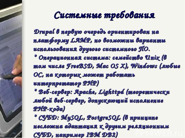 Системные требования Drupal в первую очередь ориентирован на платформу LAMP, но возможны варианты использования другого системного ПО. * Операционная система: семейство Unix (в том числе FreeBSD, Mac OS X), Windows (любые ОС, на которых может работа…