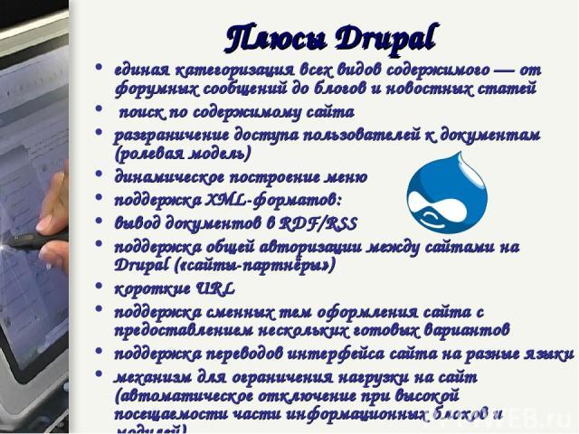 Плюсы Drupal единая категоризация всех видов содержимого — от форумных сообщений до блогов и новостных статей поиск по содержимому сайта разграничение доступа пользователей к документам (ролевая модель) динамическое построение меню поддержка XML-фор…