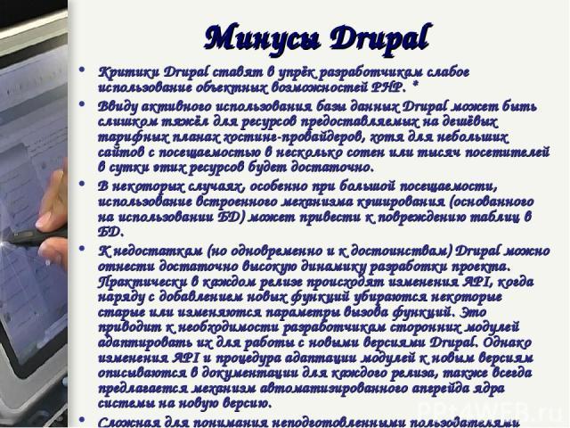 Критики Drupal ставят в упрёк разработчикам слабое использование объектных возможностей PHP. * Ввиду активного использования базы данных Drupal может быть слишком тяжёл для ресурсов предоставляемых на дешёвых тарифных планах хостинг-провайдеров, хот…
