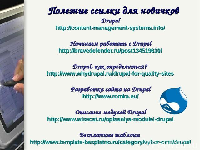 Полезные ссылки для новичков Drupal http://content-management-systems.info/ Начинаем работать с Drupal http://bravedefender.ru/post134519610/ Drupal, как определиться? http://www.whydrupal.ru/drupal-for-quality-sites Разработка сайта на Drupal http:…