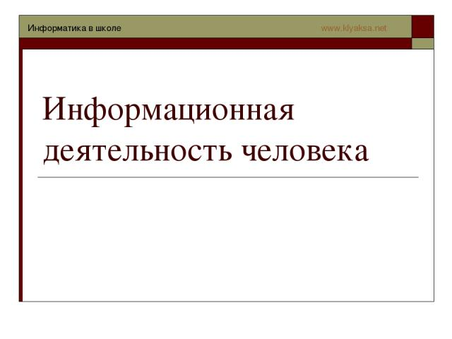 Информационная деятельность человека Информатика в школе www.klyaksa.net