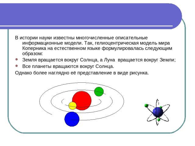 В истории науки известны многочисленные описательные информационные модели. Так, гелиоцентрическая модель мира Коперника на естественном языке формулировалась следующим образом: Земля вращается вокруг Солнца, а Луна вращается вокруг Земли; Все плане…