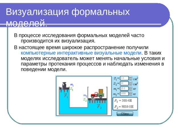 Визуализация формальных моделей. В процессе исследования формальных моделей часто производится их визуализация. В настоящее время широкое распространение получили компьютерные интерактивные визуальные модели. В таких моделях исследователь может меня…