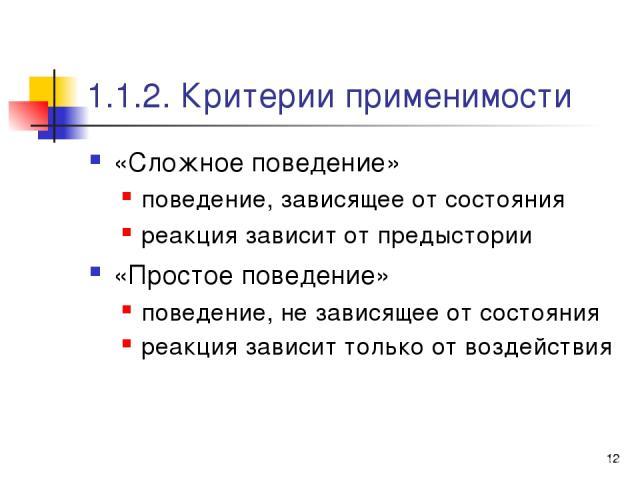 * 1.1.2. Критерии применимости «Сложное поведение» поведение, зависящее от состояния реакция зависит от предыстории «Простое поведение» поведение, не зависящее от состояния реакция зависит только от воздействия