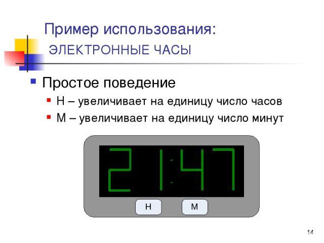 * Пример использования: ЭЛЕКТРОННЫЕ ЧАСЫ Простое поведение H – увеличивает на единицу число часов M – увеличивает на единицу число минут