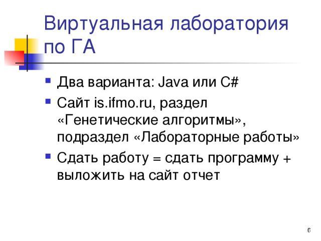 * Виртуальная лаборатория по ГА Два варианта: Java или C# Сайт is.ifmo.ru, раздел «Генетические алгоритмы», подраздел «Лабораторные работы» Сдать работу = сдать программу + выложить на сайт отчет