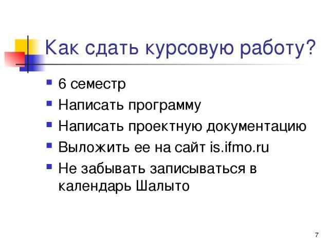 * Как сдать курсовую работу? 6 семестр Написать программу Написать проектную документацию Выложить ее на сайт is.ifmo.ru Не забывать записываться в календарь Шалыто
