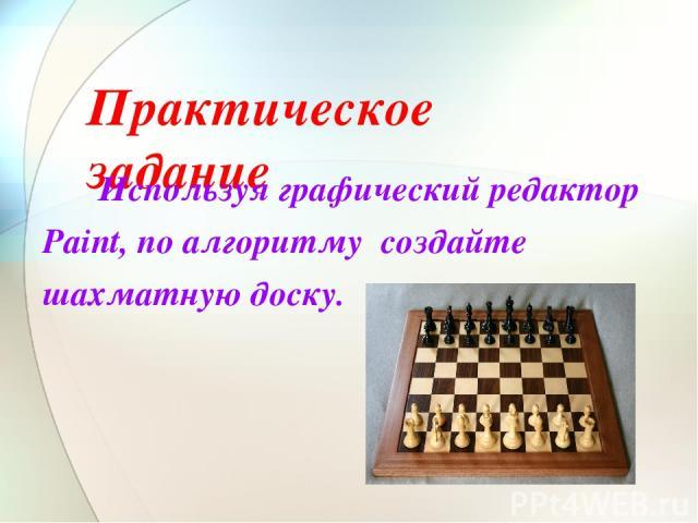Практическое задание Используя графический редактор Paint, по алгоритму создайте шахматную доску.