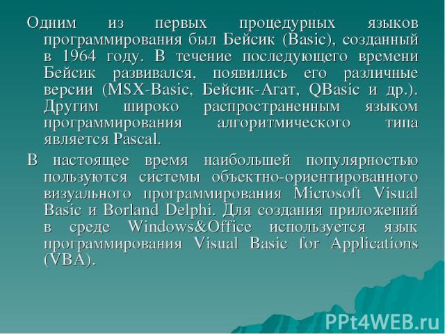 Одним из первых процедурных языков программирования был Бейсик (Basic), созданный в 1964 году. В течение последующего времени Бейсик развивался, появились его различные версии (MSX-Basic, Бейсик-Агат, QBasic и др.). Другим широко распространенным яз…
