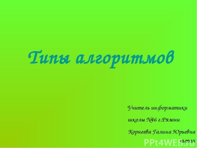 Типы алгоритмов * Учитель информатики школы №46 г.Рязани Корнеева Галина Юрьевна