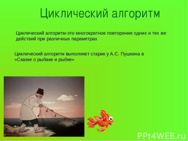 Циклический алгоритм-это многократное повторение одних и тех же действий при различных параметрах Циклический алгоритм выполняет старик у А.С. Пушкина в «Сказке о рыбаке и рыбке»