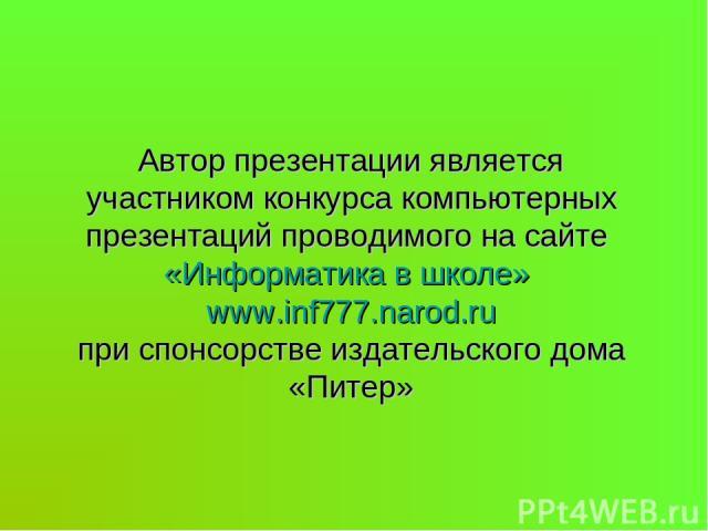 Автор презентации является участником конкурса компьютерных презентаций проводимого на сайте «Информатика в школе» www.inf777.narod.ru при спонсорстве издательского дома «Питер»