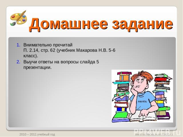 Домашнее задание Внимательно прочитай П. 2.14, стр. 62 (учебник Макарова Н.В. 5-6 класс). Выучи ответы на вопросы слайда 5 презентации. www.svetly5school.narod.ru 2010 – 2011 учебный год