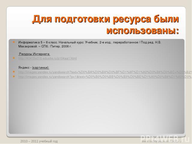 Для подготовки ресурса были использованы: Информатика 5 – 6 класс. Начальный курс: Учебник. 2-е изд., переработанное / Под ред. Н.В. Макакровой. – СПб.: Питер, 2006 г. Ресурсы Интернета http://40415s016.edusite.ru/p104aa1.html Яндекс - (картинки): h…