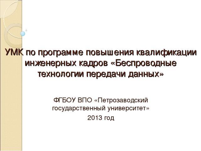 УМК по программе повышения квалификации инженерных кадров «Беспроводные технологии передачи данных» ФГБОУ ВПО «Петрозаводский государственный университет» 2013 год