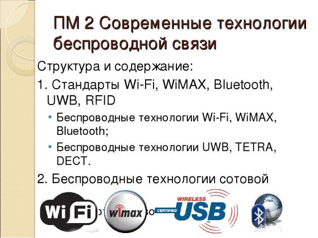 ПМ 2 Современные технологии беспроводной связи Структура и содержание: 1. Стандарты Wi-Fi, WiMAX, Bluetooth, UWB, RFID Беспроводные технологии Wi-Fi, WiMAX, Bluetooth; Беспроводные технологии UWB, TETRA, DECT. 2. Беспроводные технологии сотовой связ…