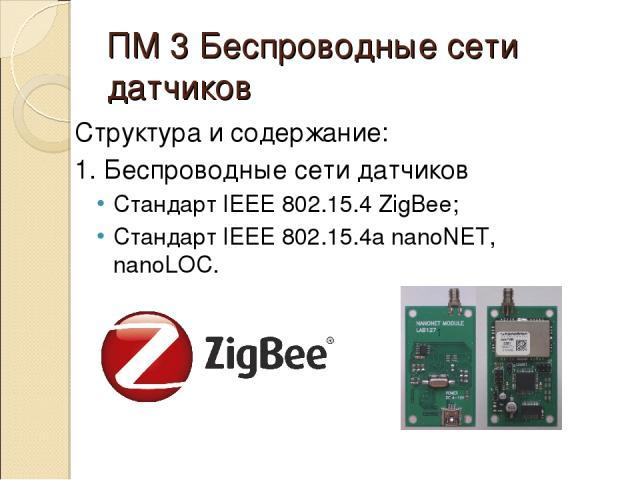 ПМ 3 Беспроводные сети датчиков Структура и содержание: 1. Беспроводные сети датчиков Стандарт IEEE 802.15.4 ZigBee; Стандарт IEEE 802.15.4a nanoNET, nanoLOC.