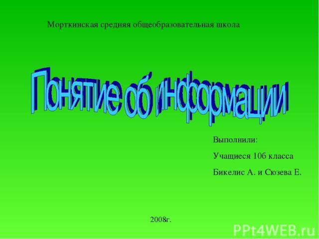Морткинская средняя общеобразовательная школа Выполнили: Учащиеся 10б класса Бикелис А. и Сюзева Е. 2008г.