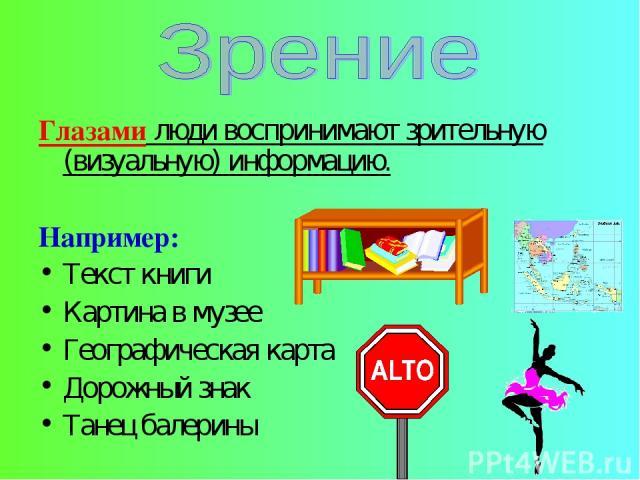 Глазами люди воспринимают зрительную (визуальную) информацию. Например: Текст книги Картина в музее Географическая карта Дорожный знак Танец балерины