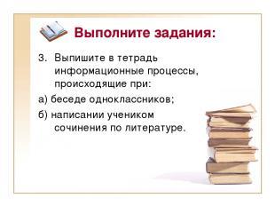 Выполните задания: Выпишите в тетрадь информационные процессы, происходящие при: