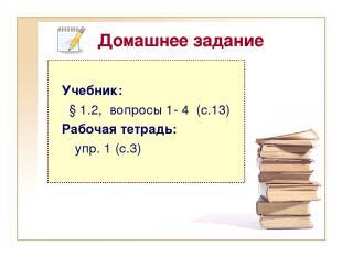Домашнее задание Учебник: § 1.2, вопросы 1- 4 (с.13) Рабочая тетрадь: упр. 1 (с.