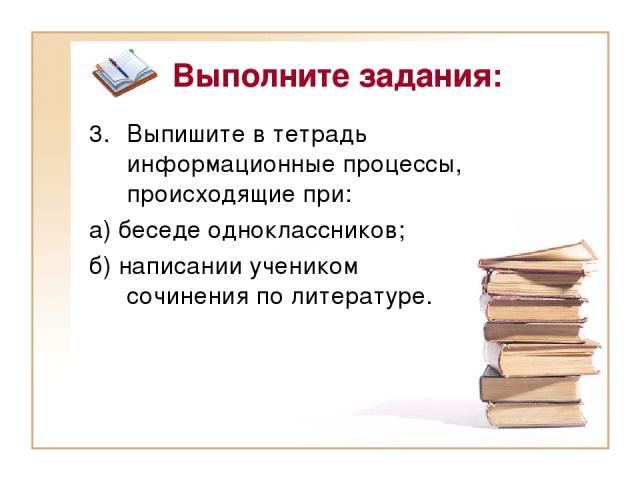 Выполните задания: Выпишите в тетрадь информационные процессы, происходящие при: а) беседе одноклассников; б) написании учеником сочинения по литературе.