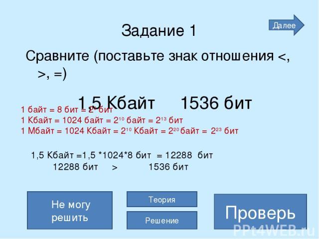 Задание 1 Сравните (поставьте знак отношения , =) 1,5 Кбайт 1536 бит > Проверь 1,5 Кбайт =1,5 *1024*8 бит = 12288 бит 12288 бит > 1536 бит Не могу решить Теория Решение 1 байт = 8 бит = 23 бит 1 Кбайт = 1024 байт = 210 байт = 213 бит 1 Мбайт = 1024 …