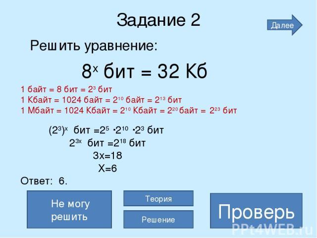 Задание 2 Решить уравнение: 8х бит = 32 Кб х=6 Проверь Не могу решить Теория Решение Далее (23)х бит =25 210 23 бит 23х бит =218 бит 3х=18 Х=6 Ответ: 6. 1 байт = 8 бит = 23 бит 1 Кбайт = 1024 байт = 210 байт = 213 бит 1 Мбайт = 1024 Кбайт = 210 Кбай…