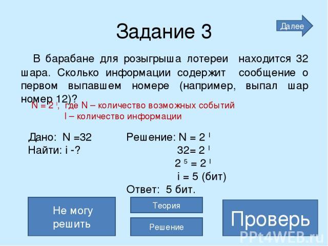 Задание 3 В барабане для розыгрыша лотереи находится 32 шара. Сколько информации содержит сообщение о первом выпавшем номере (например, выпал шар номер 12)? 5 бит Проверь Не могу решить Теория Решение Дано: N =32 Решение: N = 2 I Найти: i -? 32= 2 I…