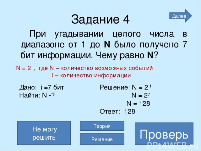 Задание 4 При угадывании целого числа в диапазоне от 1 до N было получено 7 бит информации. Чему равно N? 128 Проверь Не могу решить Теория Решение Далее Дано: i =7 бит Решение: N = 2 I Найти: N -? N = 27 N = 128 Ответ: 128 N = 2 I, где N – количест…