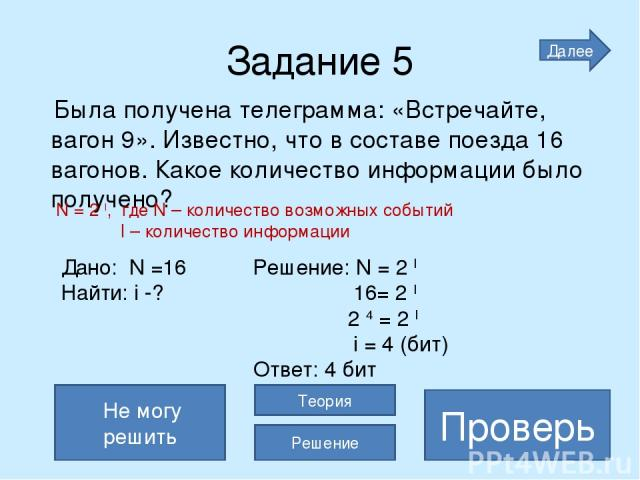 Задание 5 Была получена телеграмма: «Встречайте, вагон 9». Известно, что в составе поезда 16 вагонов. Какое количество информации было получено? 4 бита Проверь Не могу решить Теория Решение Далее Дано: N =16 Решение: N = 2 I Найти: i -? 16= 2 I 2 4 …