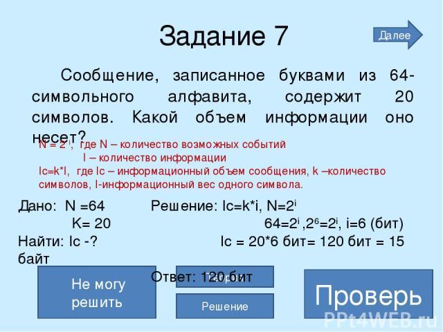 120 бит=15 байт Задание 7 Сообщение, записанное буквами из 64-символьного алфавита, содержит 20 символов. Какой объем информации оно несет? Проверь Не могу решить Теория Решение Далее N = 2 I, где N – количество возможных событий I – количество инфо…