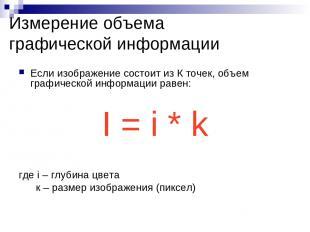 Измерение объема графической информации Если изображение состоит из К точек, объ