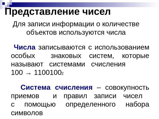 Представление чисел Для записи информации о количестве объектов используются числа Числа записываются с использованием особых знаковых систем, которые называют системами счисления 100 → 11001002 Система счисления – совокупность приемов и правил запи…