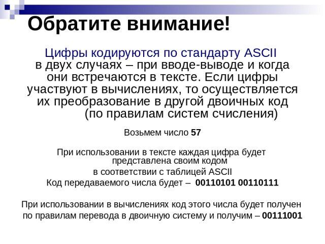 Обратите внимание! Цифры кодируются по стандарту ASCII в двух случаях – при вводе-выводе и когда они встречаются в тексте. Если цифры участвуют в вычислениях, то осуществляется их преобразование в другой двоичных код (по правилам систем счисления) В…