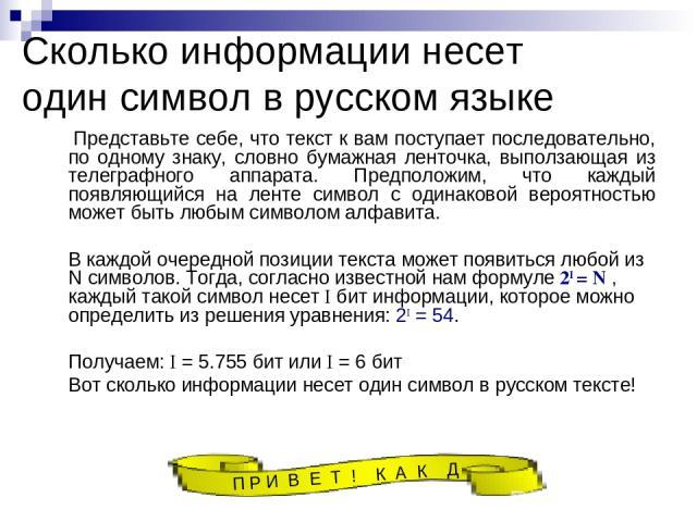 Сколько информации несет один символ в русском языке Представьте себе, что текст к вам поступает последовательно, по одному знаку, словно бумажная ленточка, выползающая из телеграфного аппарата. Предположим, что каждый появляющийся на ленте символ с…