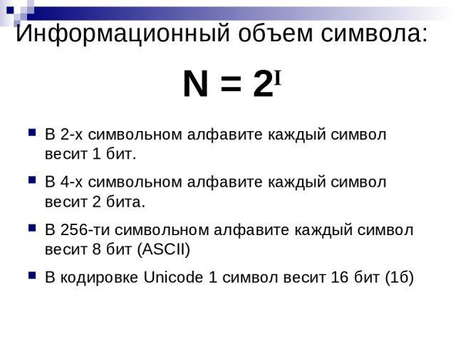 Информационный объем символа: В 2-х символьном алфавите каждый символ весит 1 бит. В 4-х символьном алфавите каждый символ весит 2 бита. В 256-ти символьном алфавите каждый символ весит 8 бит (ASCII) В кодировке Unicode 1 символ весит 16 бит (1б) N = 2I