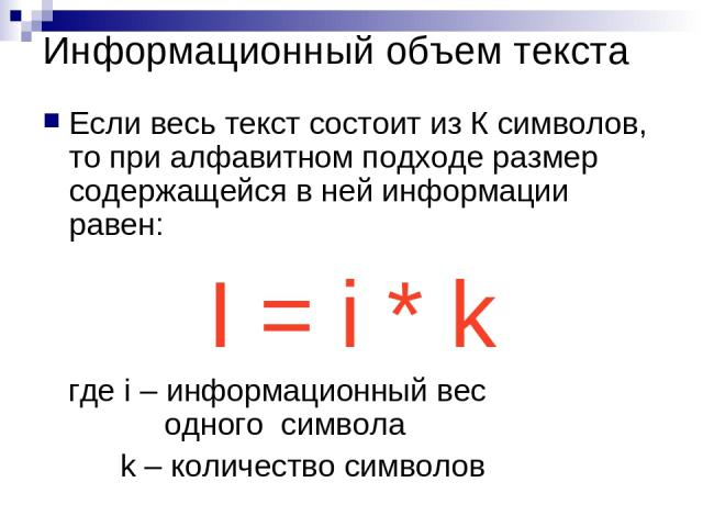 Информационный объем текста Если весь текст состоит из К символов, то при алфавитном подходе размер содержащейся в ней информации равен: I = i * k где i – информационный вес одного символа k – количество символов