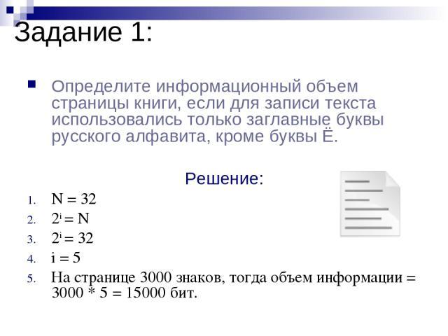 Задание 1: Определите информационный объем страницы книги, если для записи текста использовались только заглавные буквы русского алфавита, кроме буквы Ё. Решение: N = 32 2i = N 2i = 32 i = 5 На странице 3000 знаков, тогда объем информации = 3000 * 5…