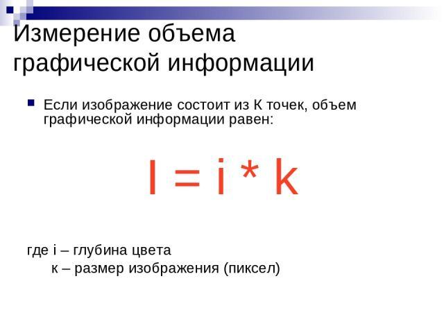 Измерение объема графической информации Если изображение состоит из К точек, объем графической информации равен: I = i * k где i – глубина цвета к – размер изображения (пиксел)