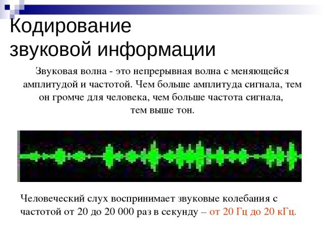Звуковая волна - это непрерывная волна с меняющейся амплитудой и частотой. Чем больше амплитуда сигнала, тем он громче для человека, чем больше частота сигнала, тем выше тон. Кодирование звуковой информации Человеческий слух воспринимает звуковые ко…
