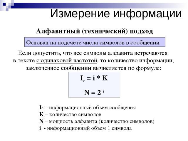 Ic = i * K N = 2 i Если допустить, что все символы алфавита встречаются в тексте с одинаковой частотой, то количество информации, заключенное сообщении вычисляется по формуле: Алфавитный (технический) подход Ic – информационный объем сообщения К – к…